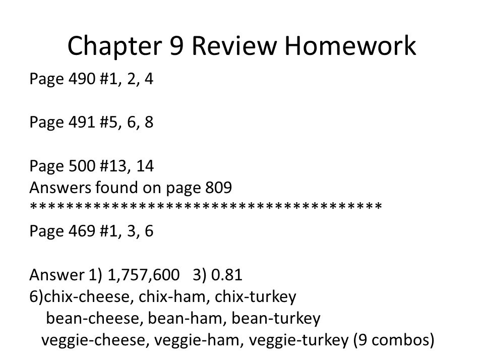 Chapter 9 Review Homework Page 490 #1, 2, 4 Page 491 #5, 6, 8 Page 500 #13, 14 Answers found on page 809 *************************************** Page 469 #1, 3, 6 Answer 1) 1,757,600 3) )chix-cheese, chix-ham, chix-turkey bean-cheese, bean-ham, bean-turkey veggie-cheese, veggie-ham, veggie-turkey (9 combos)