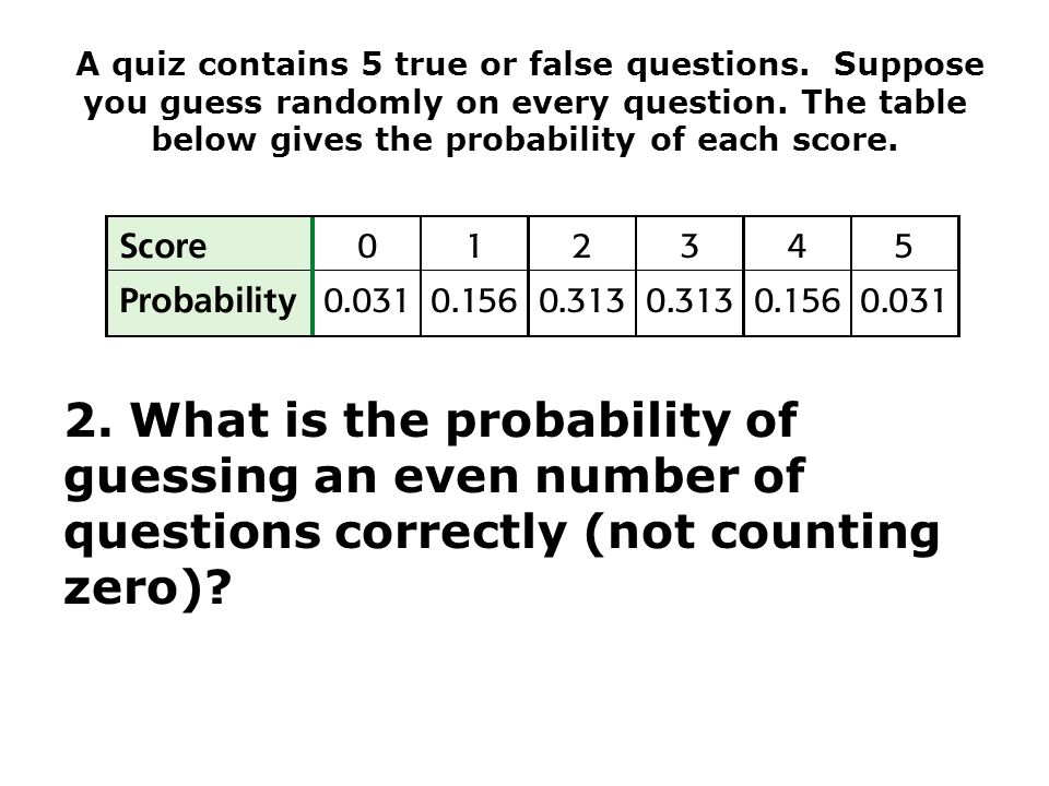 A quiz contains 5 true or false questions. Suppose you guess randomly on every question.
