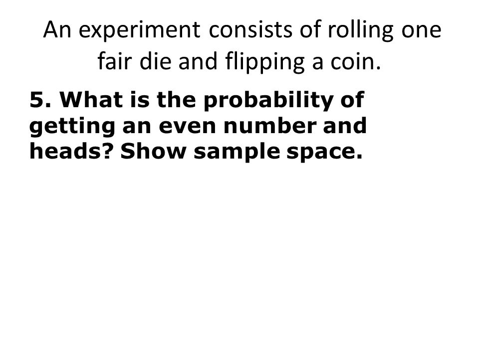 An experiment consists of rolling one fair die and flipping a coin.