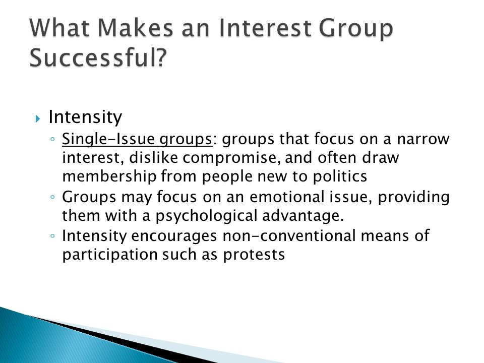  Intensity ◦ Single-Issue groups: groups that focus on a narrow interest, dislike compromise, and often draw membership from people new to politics ◦ Groups may focus on an emotional issue, providing them with a psychological advantage.