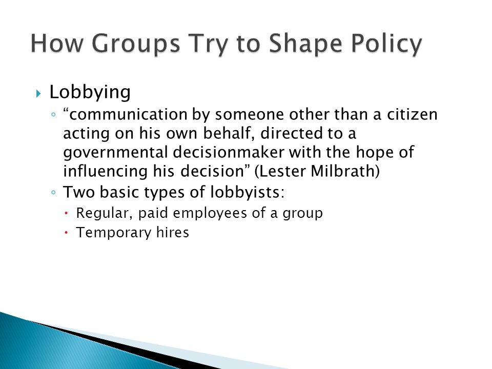  Lobbying ◦ communication by someone other than a citizen acting on his own behalf, directed to a governmental decisionmaker with the hope of influencing his decision (Lester Milbrath) ◦ Two basic types of lobbyists:  Regular, paid employees of a group  Temporary hires