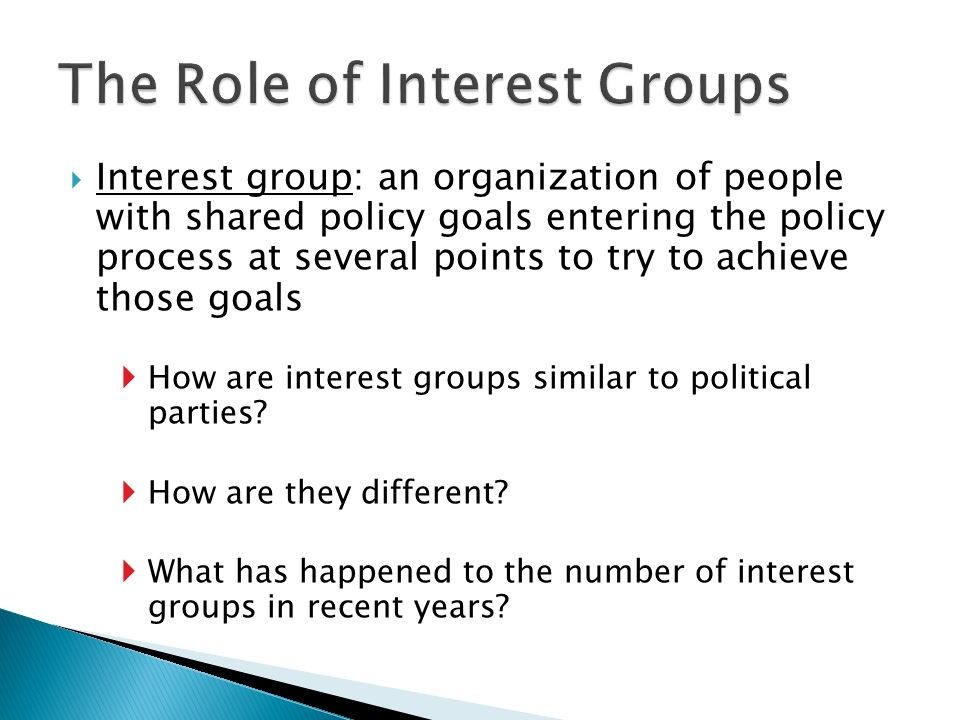  Interest group: an organization of people with shared policy goals entering the policy process at several points to try to achieve those goals  How are interest groups similar to political parties.