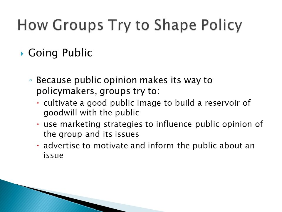  Going Public ◦ Because public opinion makes its way to policymakers, groups try to:  cultivate a good public image to build a reservoir of goodwill with the public  use marketing strategies to influence public opinion of the group and its issues  advertise to motivate and inform the public about an issue