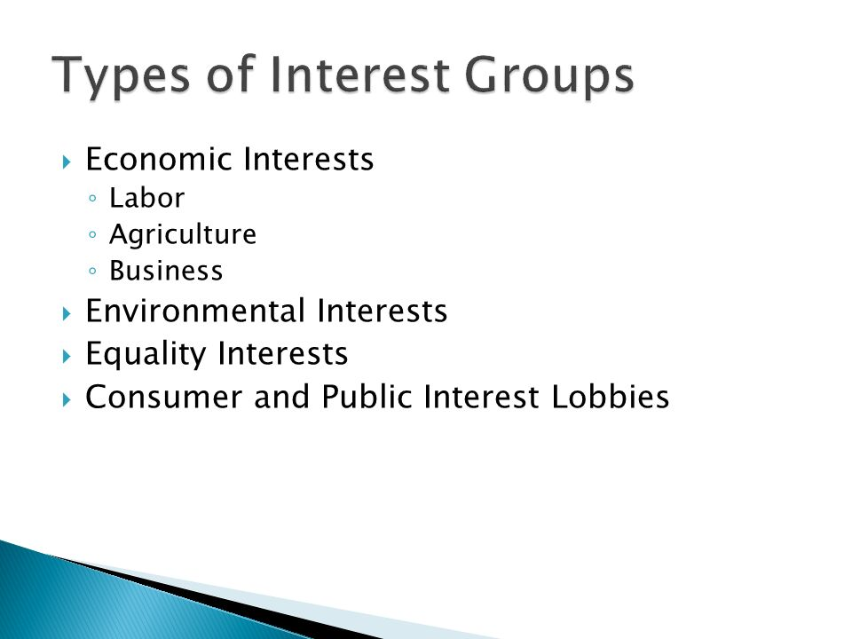  Economic Interests ◦ Labor ◦ Agriculture ◦ Business  Environmental Interests  Equality Interests  Consumer and Public Interest Lobbies