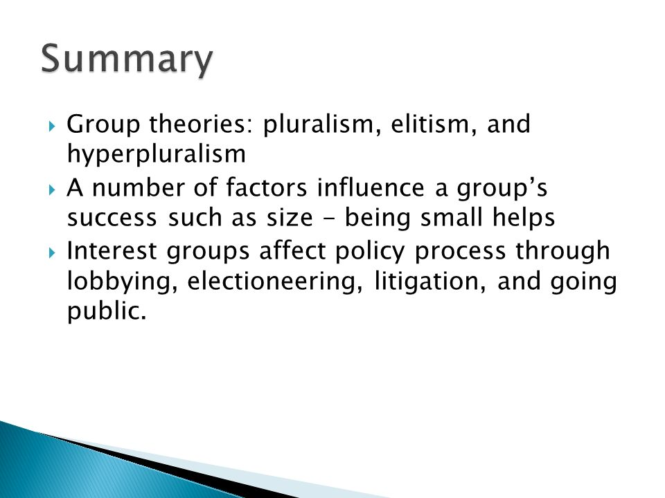  Group theories: pluralism, elitism, and hyperpluralism  A number of factors influence a group's success such as size - being small helps  Interest groups affect policy process through lobbying, electioneering, litigation, and going public.