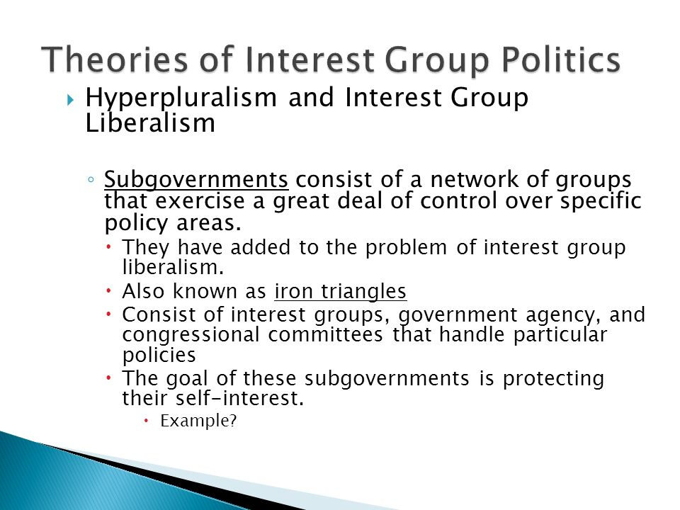  Hyperpluralism and Interest Group Liberalism ◦ Subgovernments consist of a network of groups that exercise a great deal of control over specific policy areas.