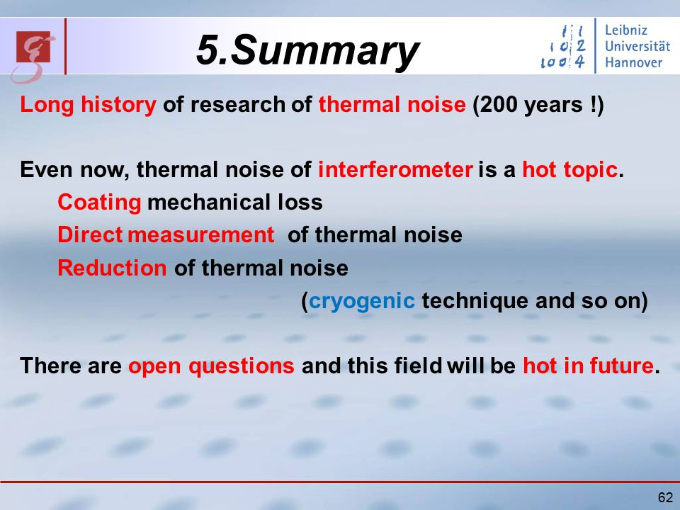 62 5.Summary Long history of research of thermal noise (200 years !) Even now, thermal noise of interferometer is a hot topic.