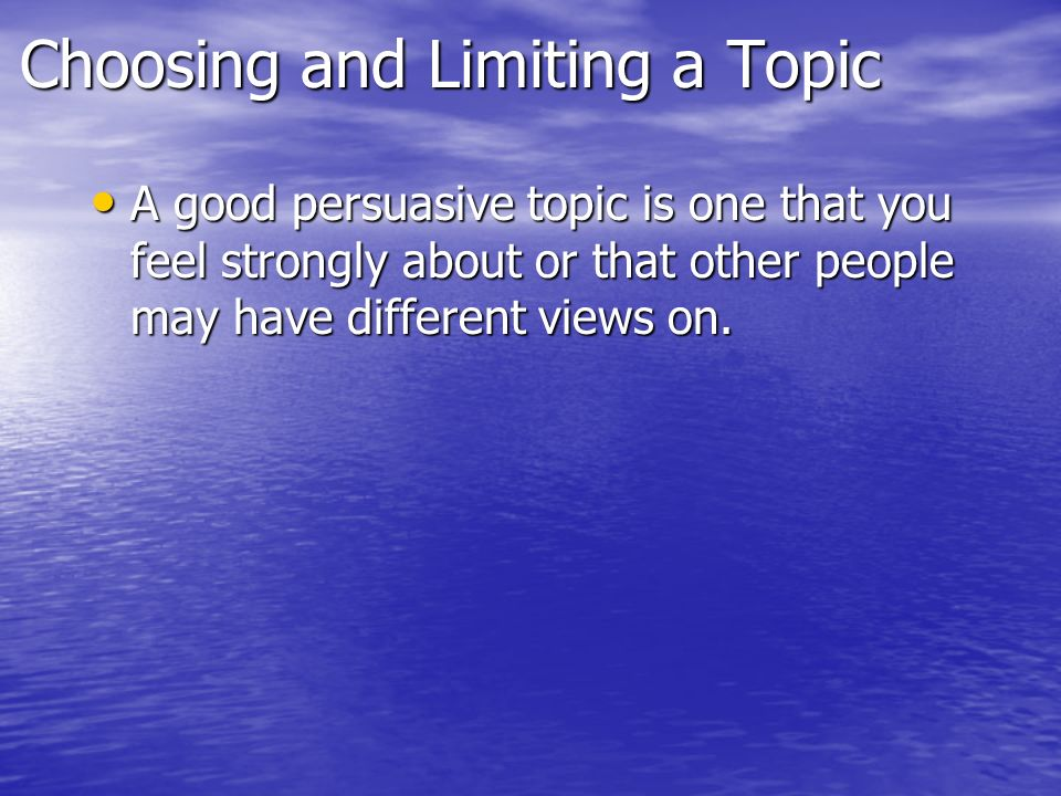 Choosing and Limiting a Topic A good persuasive topic is one that you feel strongly about or that other people may have different views on.