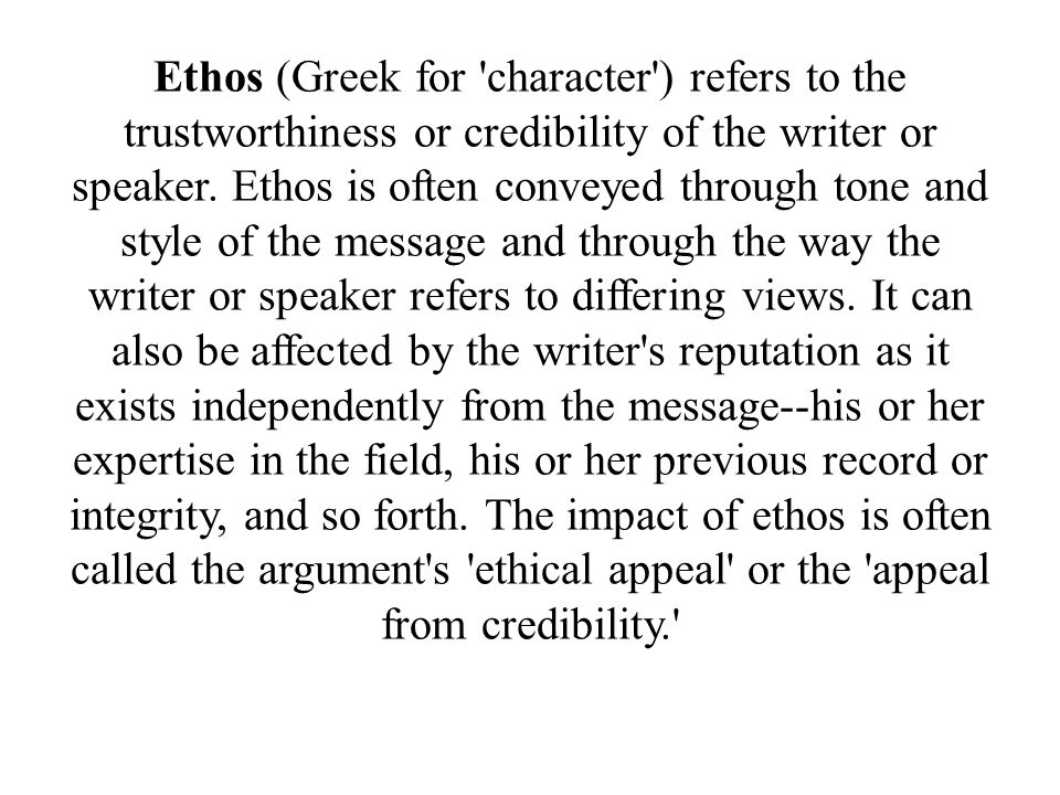 Ethos (Greek for character ) refers to the trustworthiness or credibility of the writer or speaker.