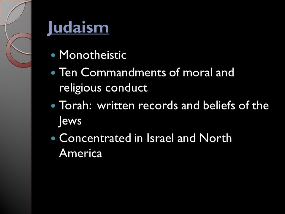 Judaism Monotheistic Ten Commandments of moral and religious conduct Torah: written records and beliefs of the Jews Concentrated in Israel and North America
