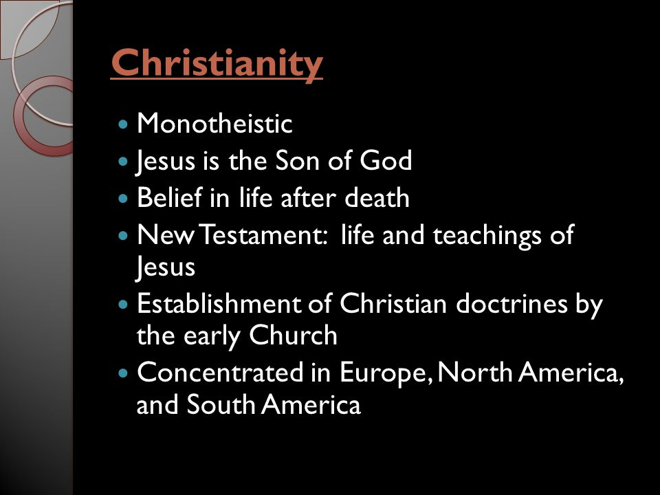 Christianity Monotheistic Jesus is the Son of God Belief in life after death New Testament: life and teachings of Jesus Establishment of Christian doctrines by the early Church Concentrated in Europe, North America, and South America
