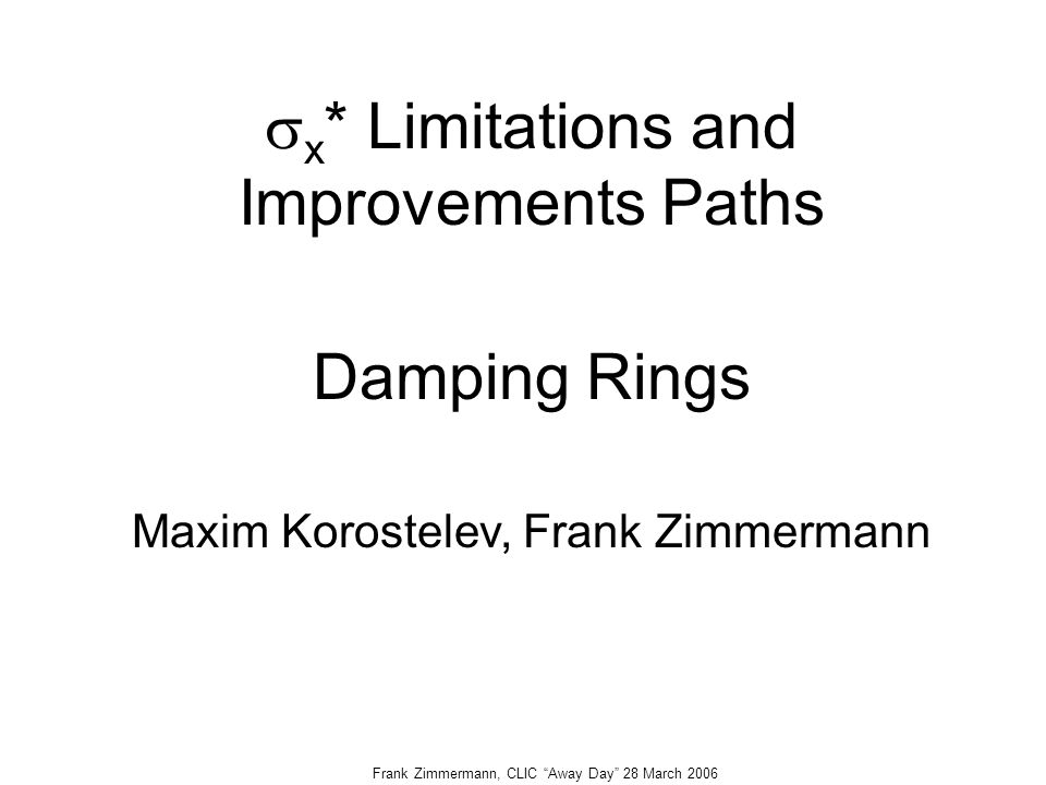 Frank Zimmermann, CLIC Away Day 28 March 2006  x * Limitations and Improvements Paths Damping Rings Maxim Korostelev, Frank Zimmermann