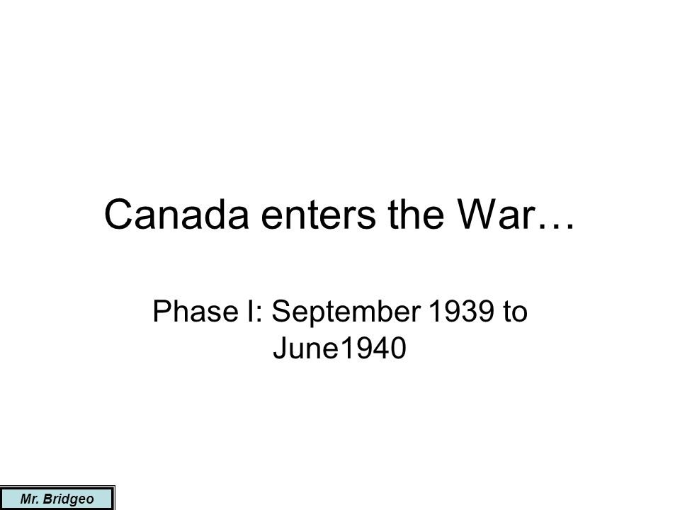 Canada enters the War… Phase I: September 1939 to June1940