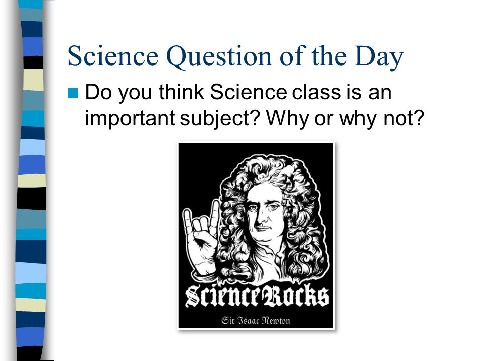 Science Question of the Day Do you think Science class is an important subject Why or why not