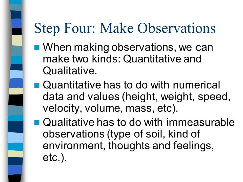 Step Four: Make Observations When making observations, we can make two kinds: Quantitative and Qualitative.