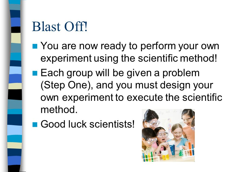 Blast Off. You are now ready to perform your own experiment using the scientific method.