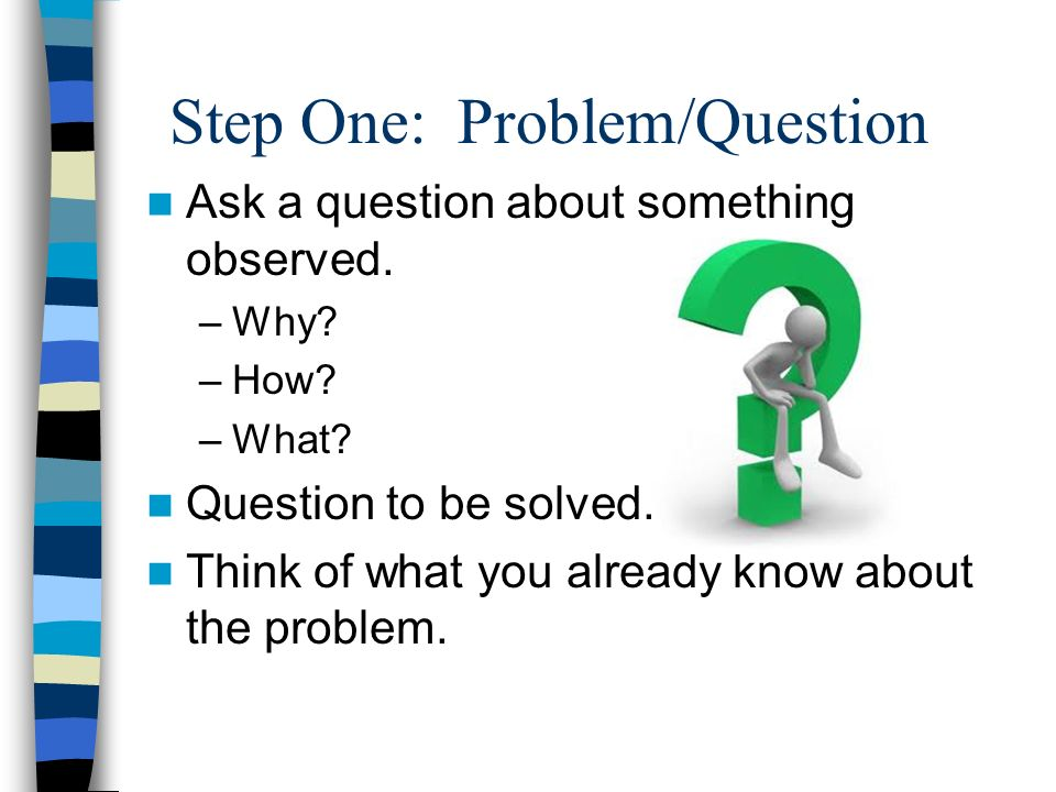 Step One: Problem/Question Ask a question about something observed.