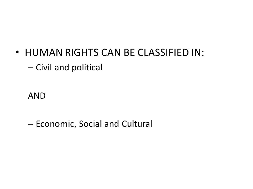 HUMAN RIGHTS CAN BE CLASSIFIED IN: – Civil and political AND – Economic, Social and Cultural