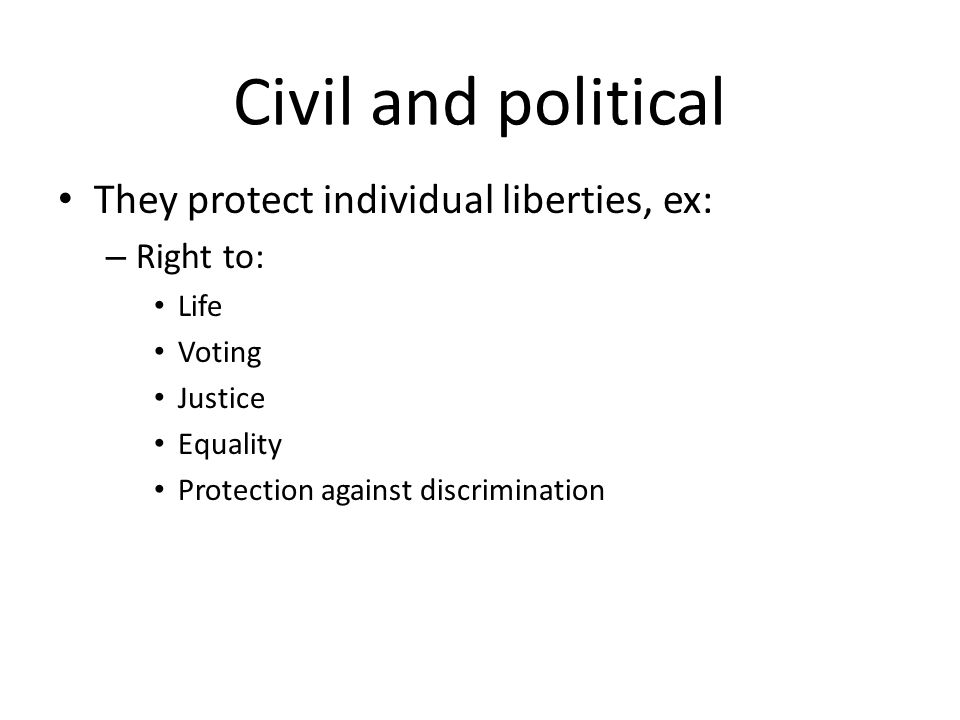 Civil and political They protect individual liberties, ex: – Right to: Life Voting Justice Equality Protection against discrimination