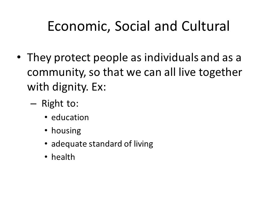 Economic, Social and Cultural They protect people as individuals and as a community, so that we can all live together with dignity.