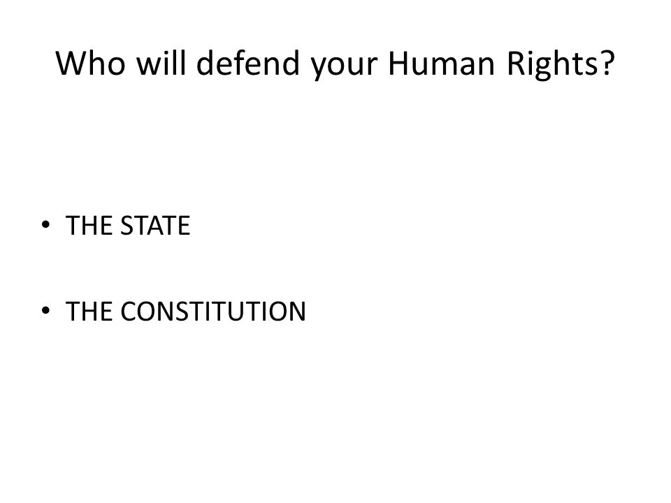 Who will defend your Human Rights THE STATE THE CONSTITUTION