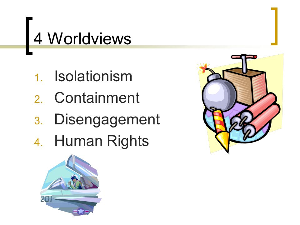 4 Worldviews 1. Isolationism 2. Containment 3. Disengagement 4. Human Rights