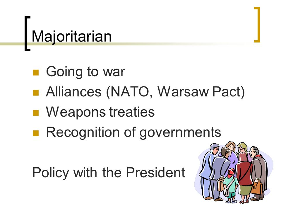 Majoritarian Going to war Alliances (NATO, Warsaw Pact) Weapons treaties Recognition of governments Policy with the President