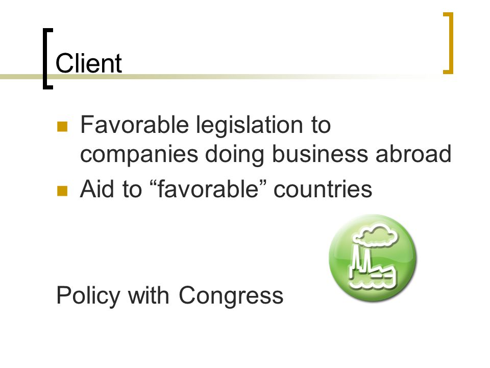 Client Favorable legislation to companies doing business abroad Aid to favorable countries Policy with Congress