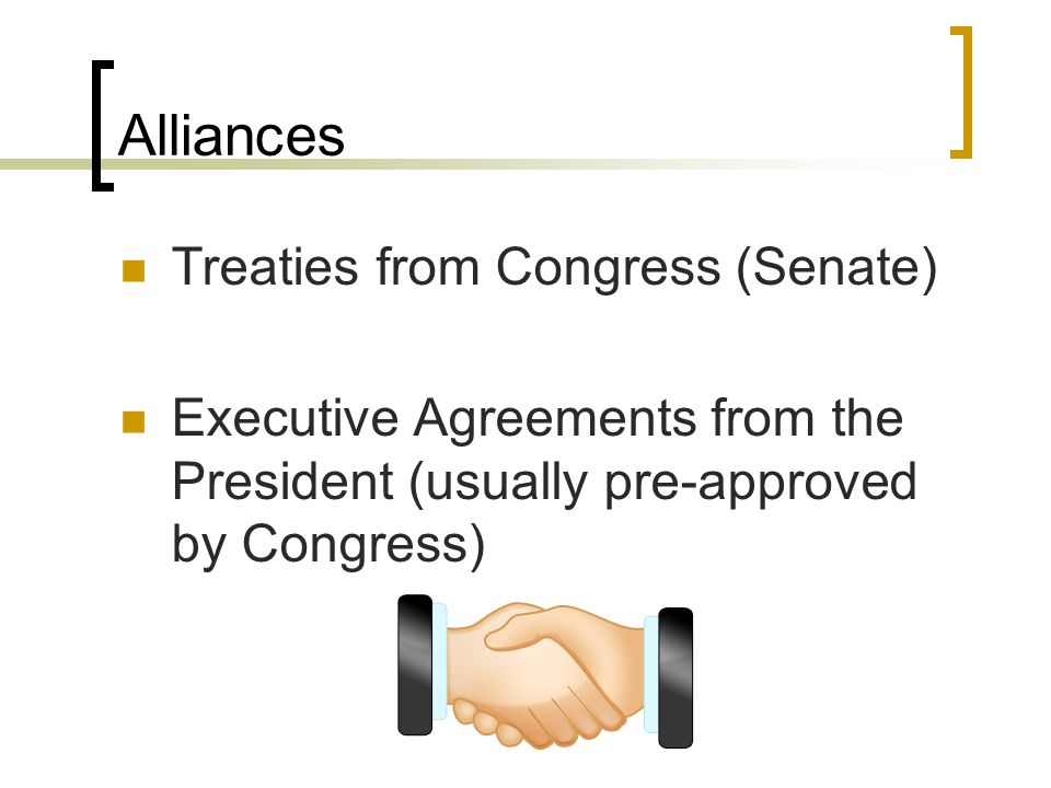 Alliances Treaties from Congress (Senate) Executive Agreements from the President (usually pre-approved by Congress)