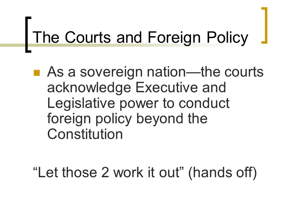 The Courts and Foreign Policy As a sovereign nation—the courts acknowledge Executive and Legislative power to conduct foreign policy beyond the Constitution Let those 2 work it out (hands off)