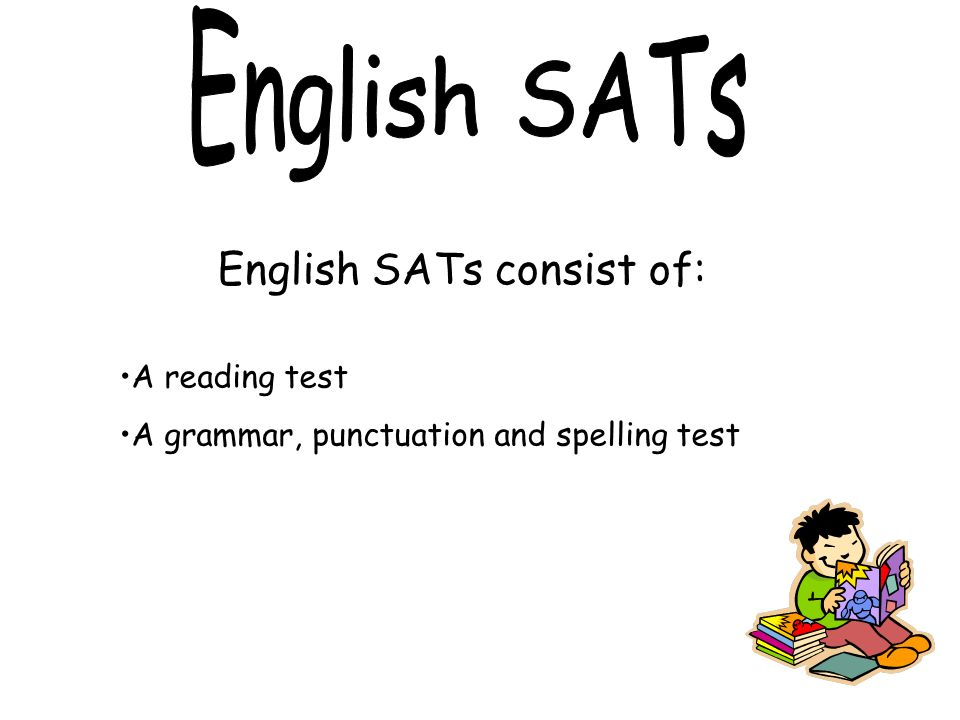 English SATs consist of: A reading test A grammar, punctuation and spelling test