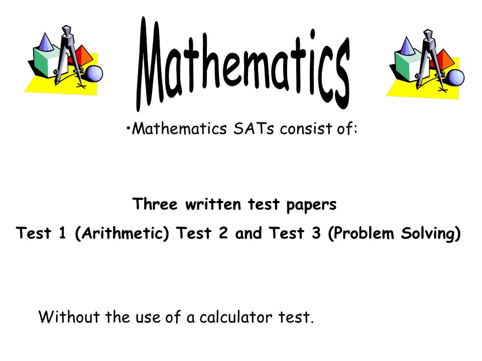 Mathematics SATs consist of: Three written test papers Test 1 (Arithmetic) Test 2 and Test 3 (Problem Solving) Without the use of a calculator test.