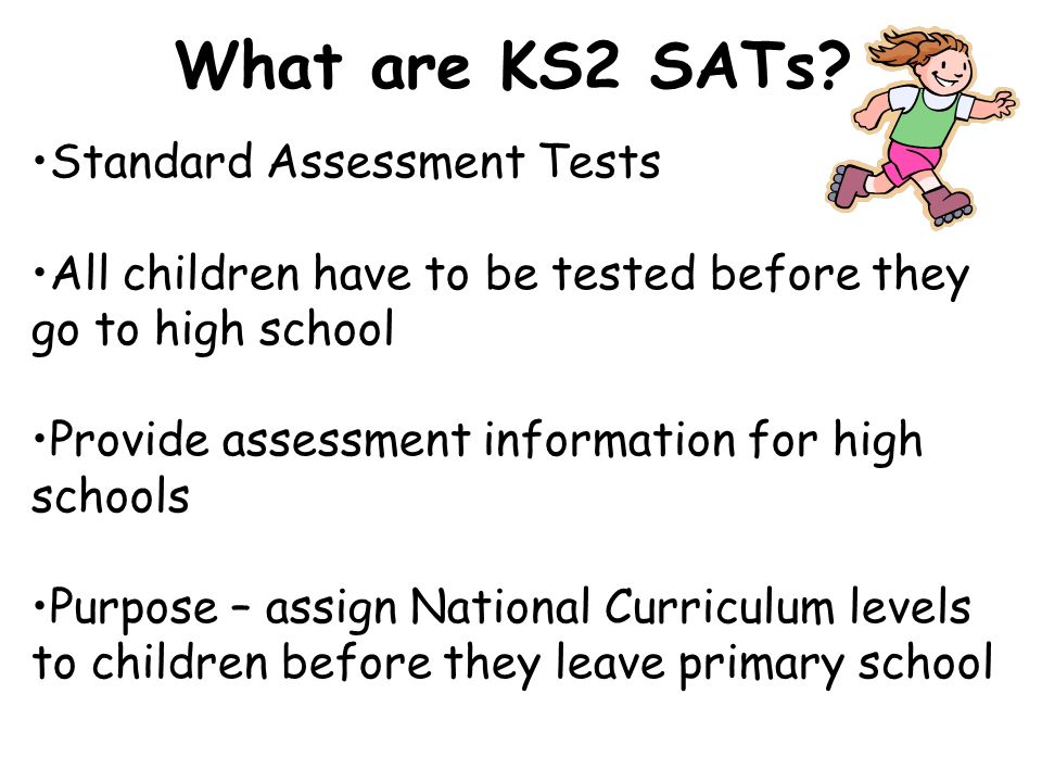 Standard Assessment Tests All children have to be tested before they go to high school Provide assessment information for high schools Purpose – assign National Curriculum levels to children before they leave primary school What are KS2 SATs