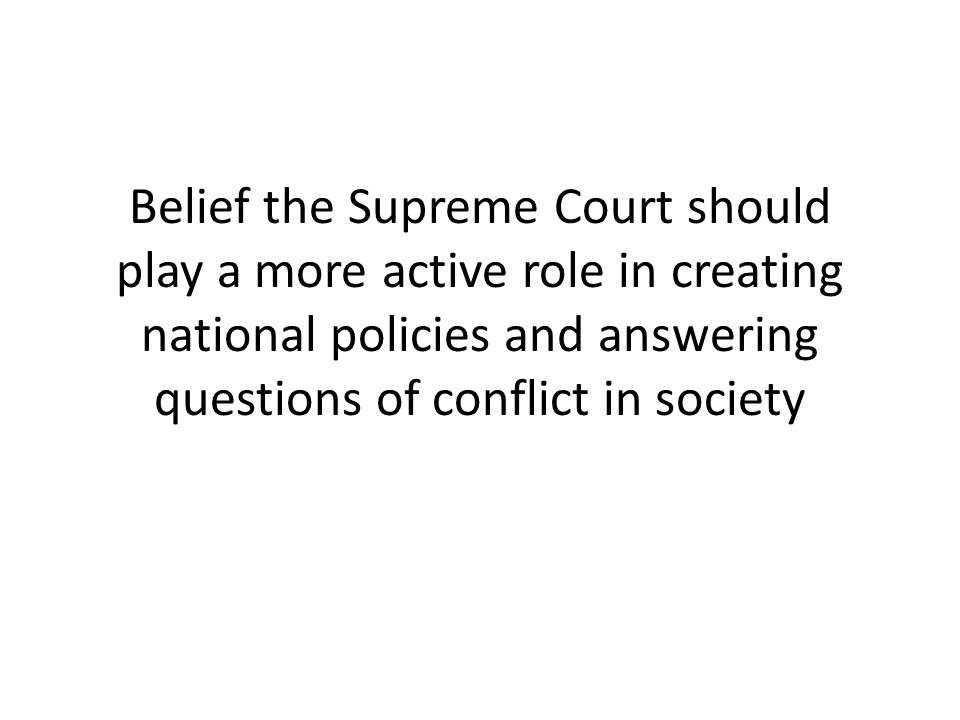 Belief the Supreme Court should play a more active role in creating national policies and answering questions of conflict in society