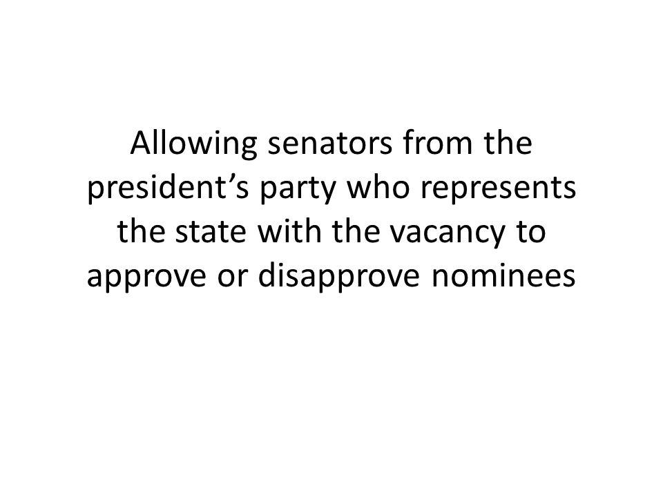 Allowing senators from the president's party who represents the state with the vacancy to approve or disapprove nominees