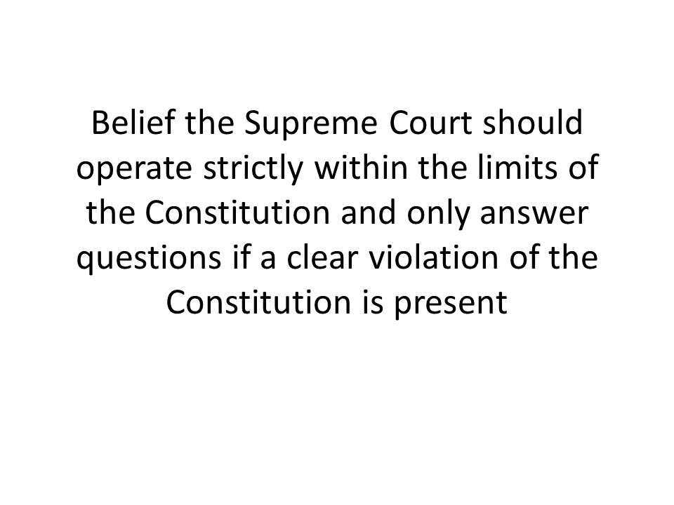 Belief the Supreme Court should operate strictly within the limits of the Constitution and only answer questions if a clear violation of the Constitution is present