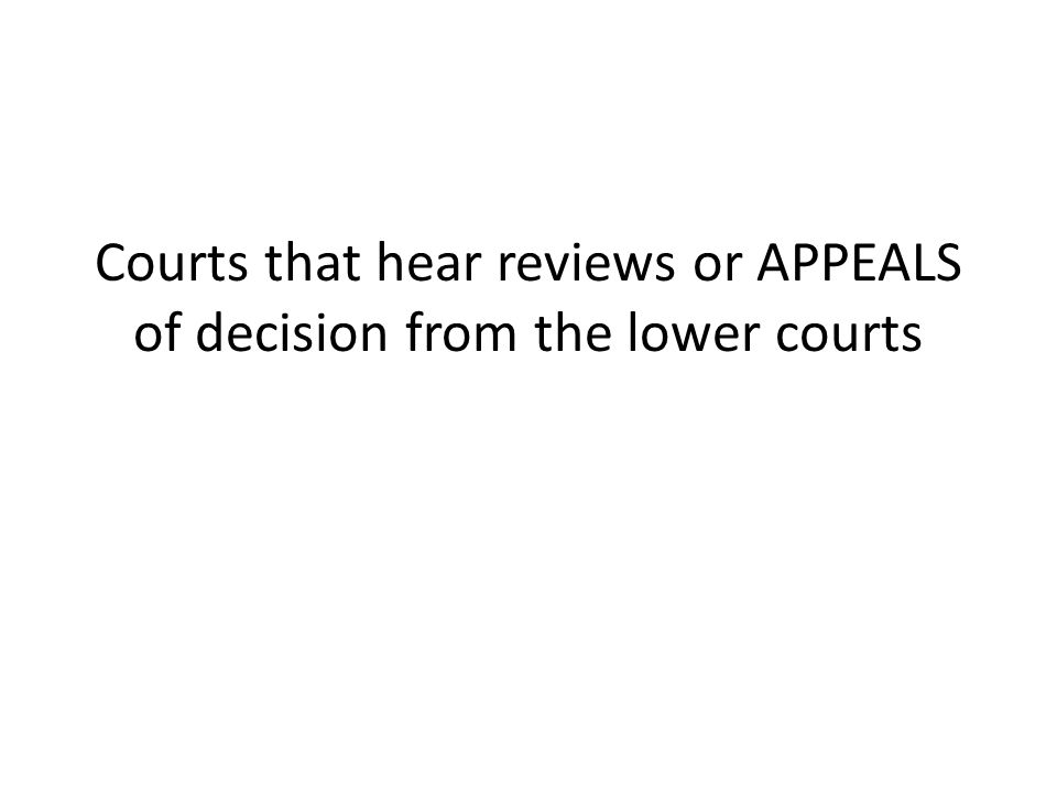 Courts that hear reviews or APPEALS of decision from the lower courts