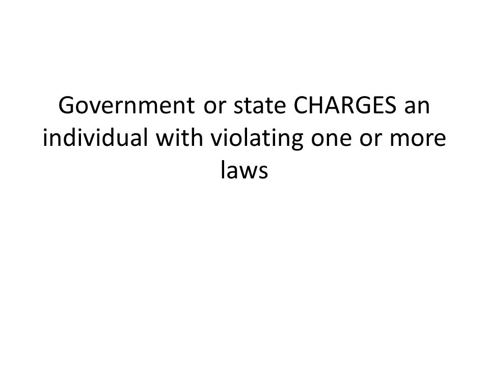 Government or state CHARGES an individual with violating one or more laws