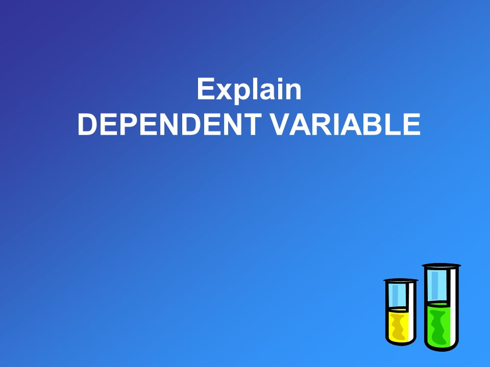 Explain DEPENDENT VARIABLE