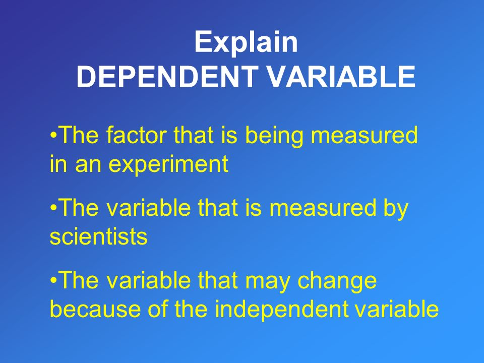 The factor that is being measured in an experiment The variable that is measured by scientists The variable that may change because of the independent variable