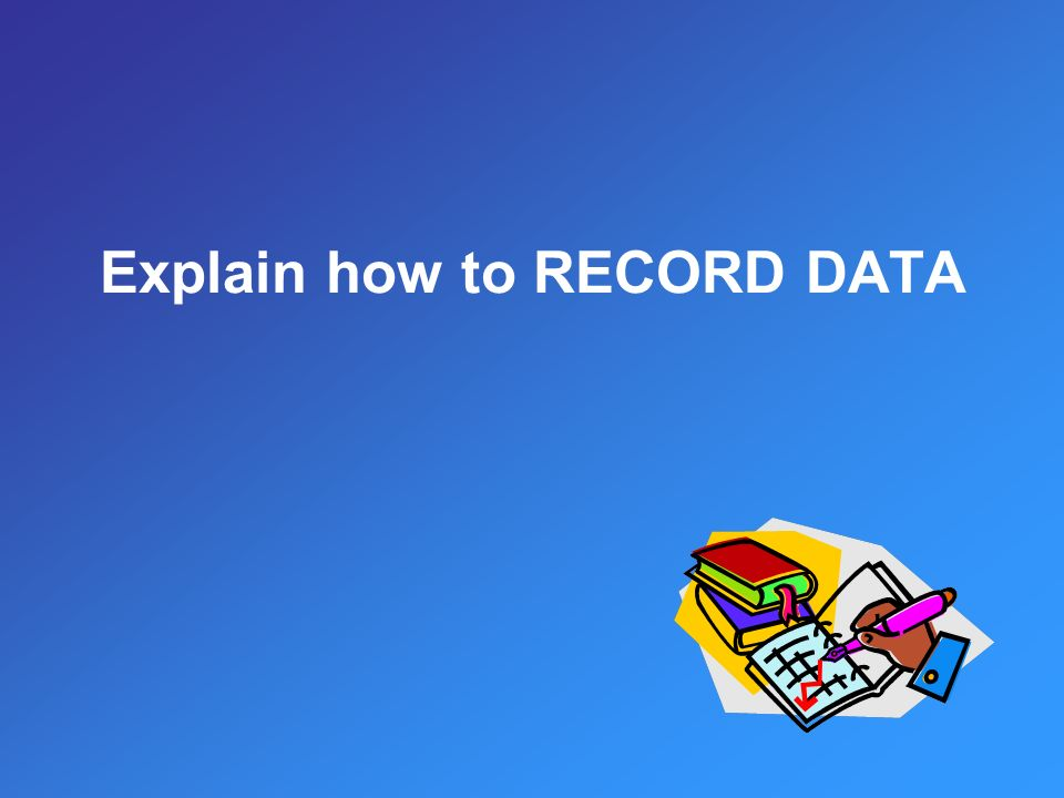 Explain how to RECORD DATA