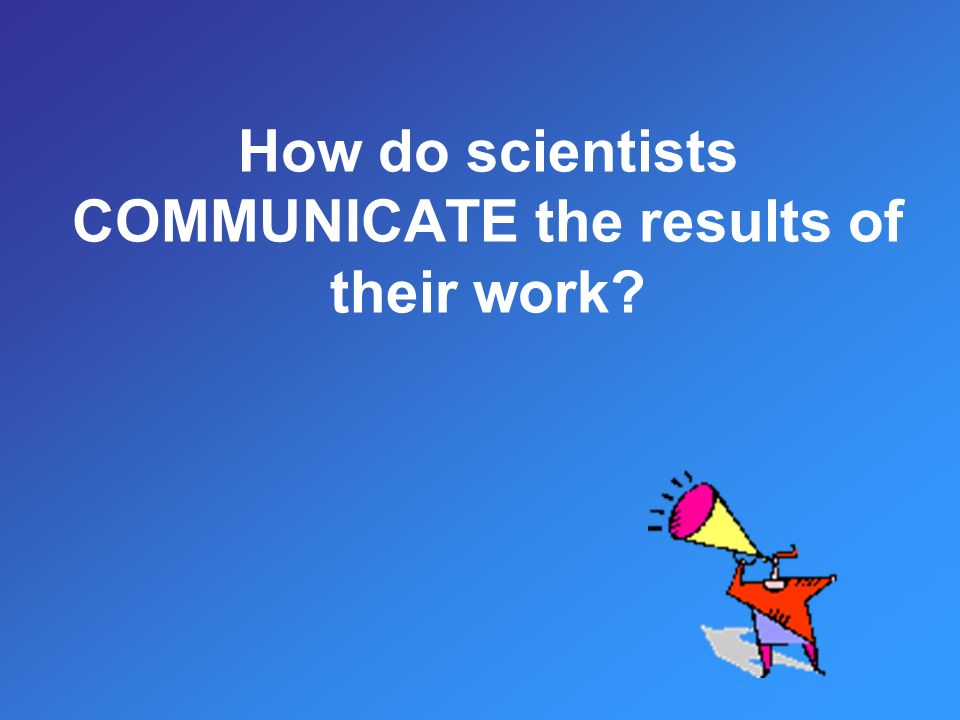 How do scientists COMMUNICATE the results of their work