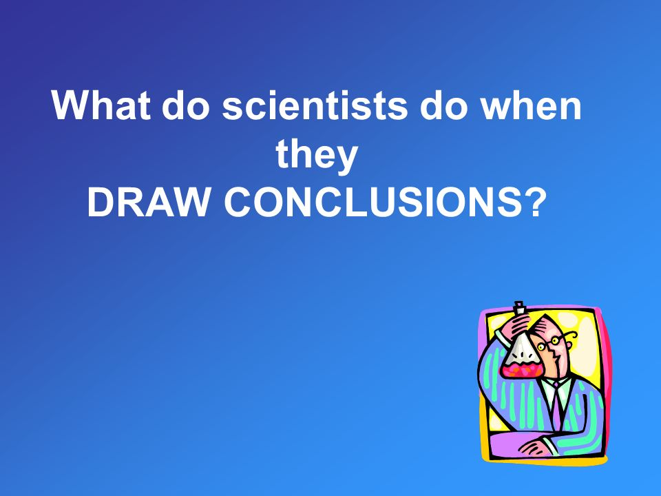 What do scientists do when they DRAW CONCLUSIONS