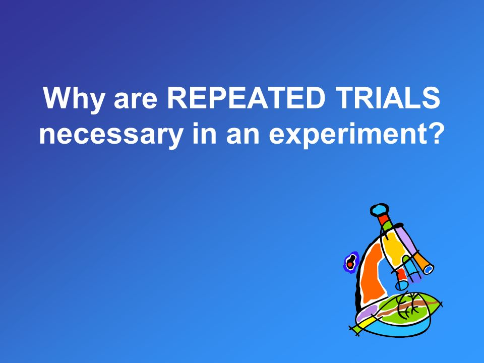 Why are REPEATED TRIALS necessary in an experiment