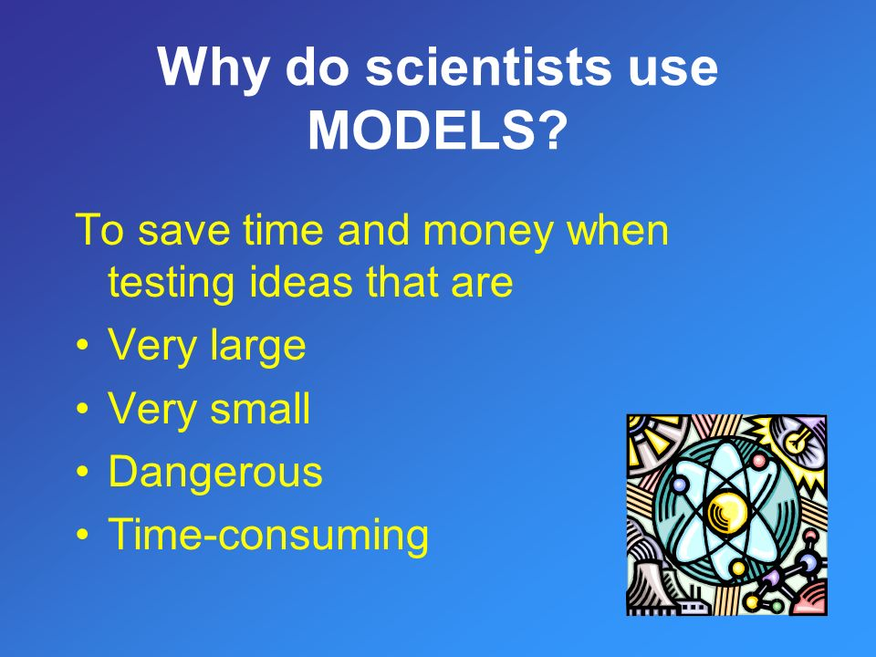 To save time and money when testing ideas that are Very large Very small Dangerous Time-consuming