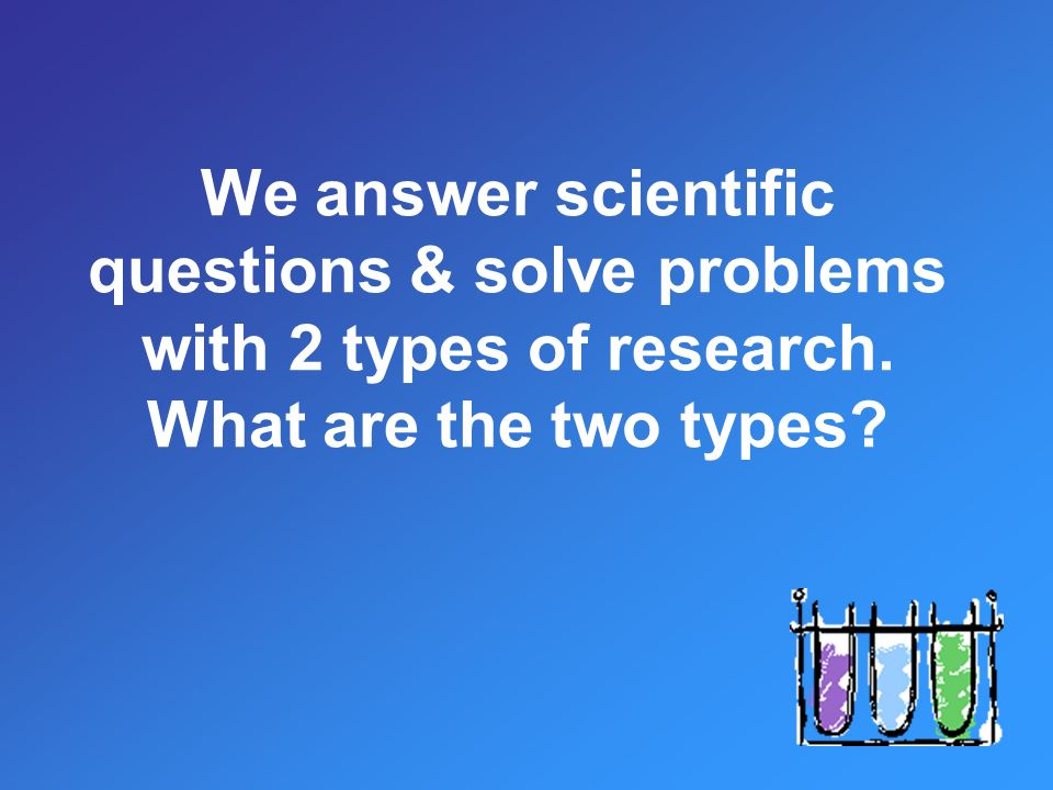 We answer scientific questions & solve problems with 2 types of research. What are the two types