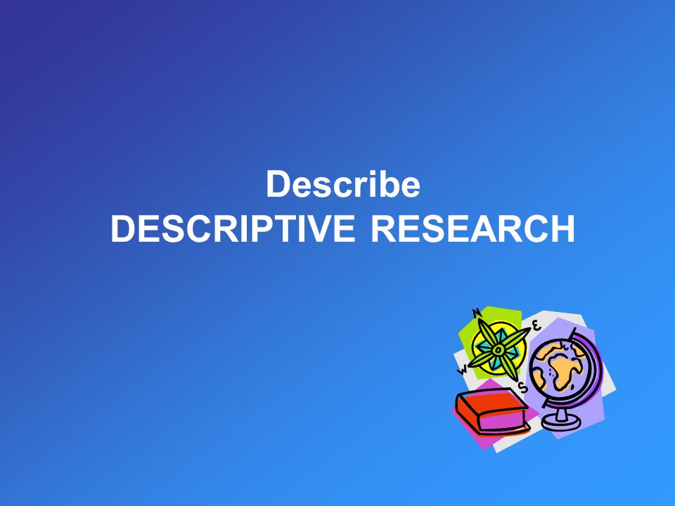 Describe DESCRIPTIVE RESEARCH