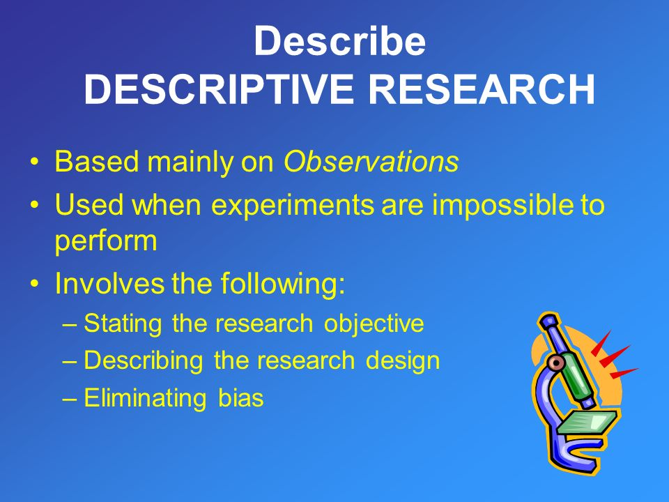 Based mainly on Observations Used when experiments are impossible to perform Involves the following: –Stating the research objective –Describing the research design –Eliminating bias Describe DESCRIPTIVE RESEARCH
