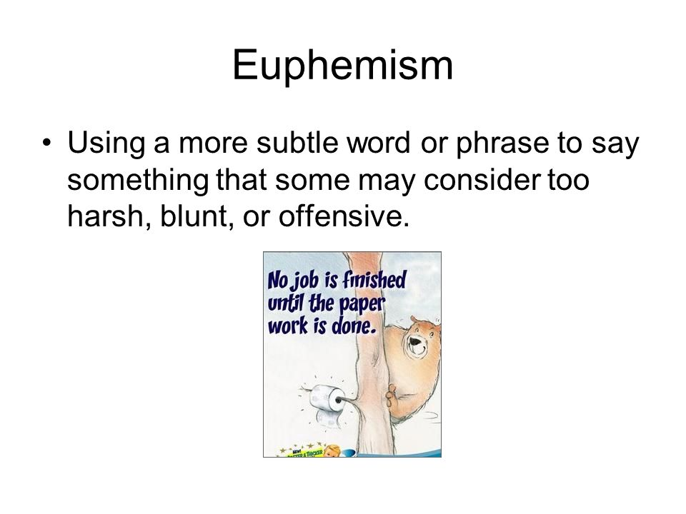 Euphemism Using a more subtle word or phrase to say something that some may consider too harsh, blunt, or offensive.