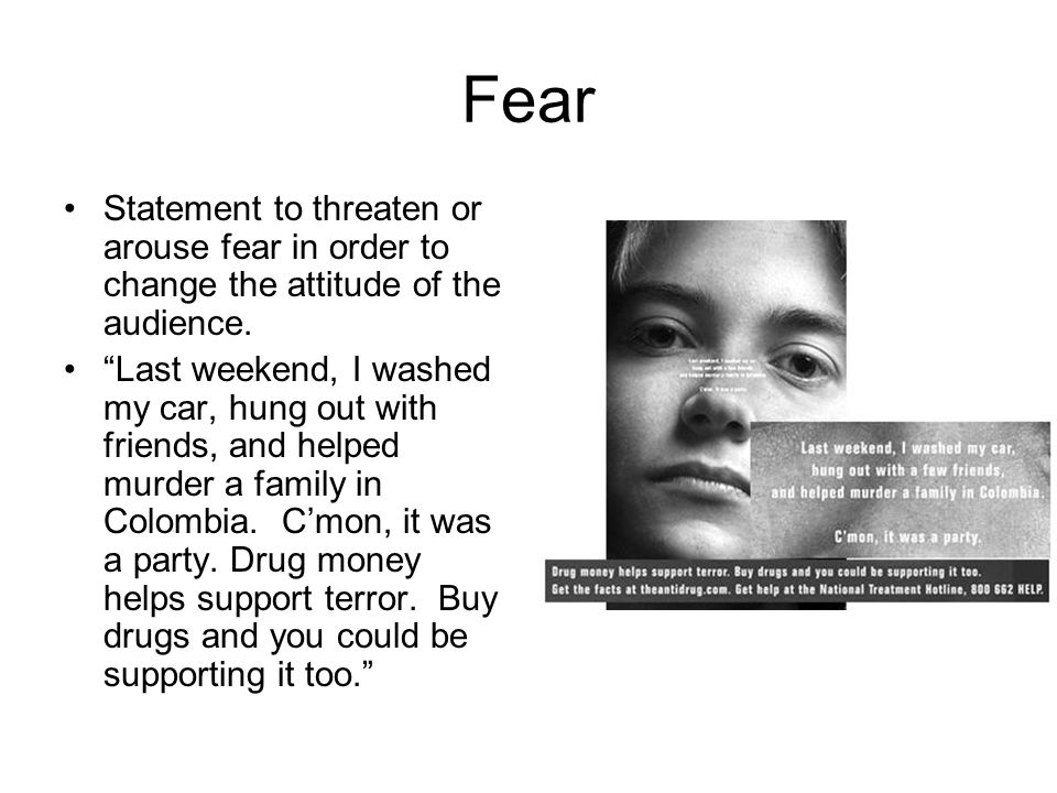 Fear Statement to threaten or arouse fear in order to change the attitude of the audience.